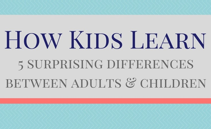 How Kids Learn – 5 surprising differences between adults and children