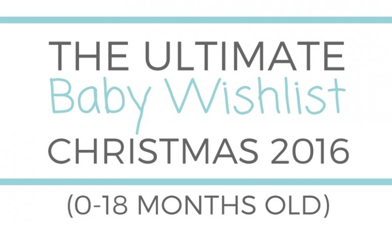 Ultimate Baby Wishlist (0-18 months old) – Christmas 2016