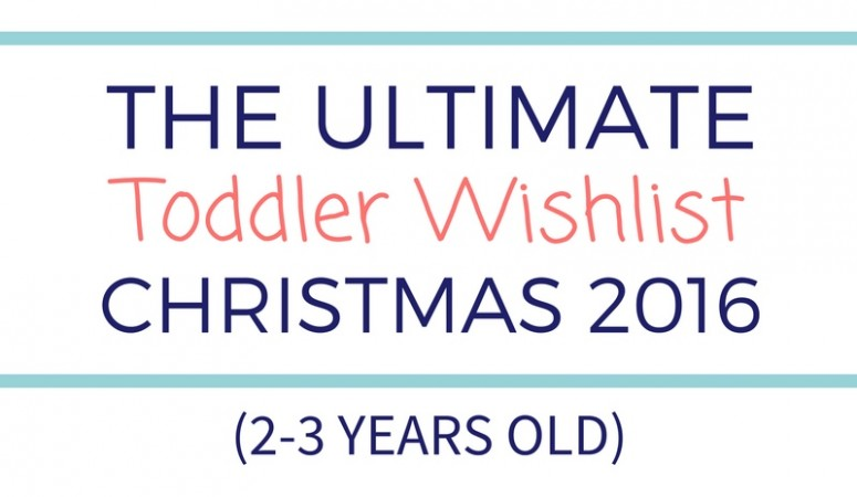 Ultimate Toddler Wishlist (2-3 years old) – Christmas 2016