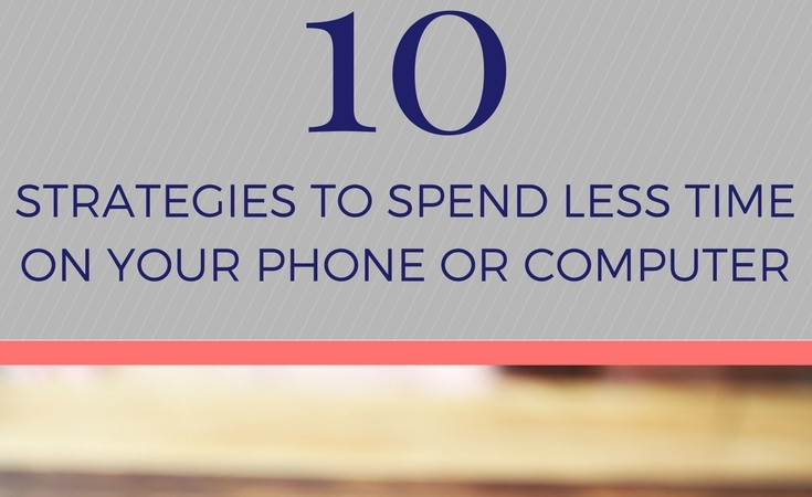10 strategies to spend less time on your phone or computer
