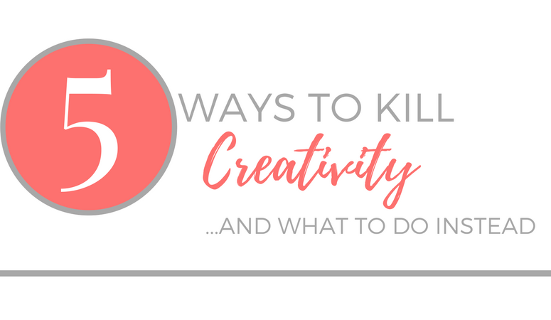 5 Ways to Kill Creativity — and what to do instead